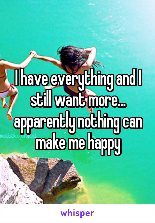 I have everything and I still want more... apparently nothing can make me happy