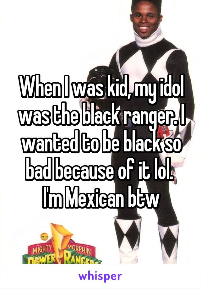 When I was kid, my idol was the black ranger. I wanted to be black so bad because of it lol.  I'm Mexican btw
