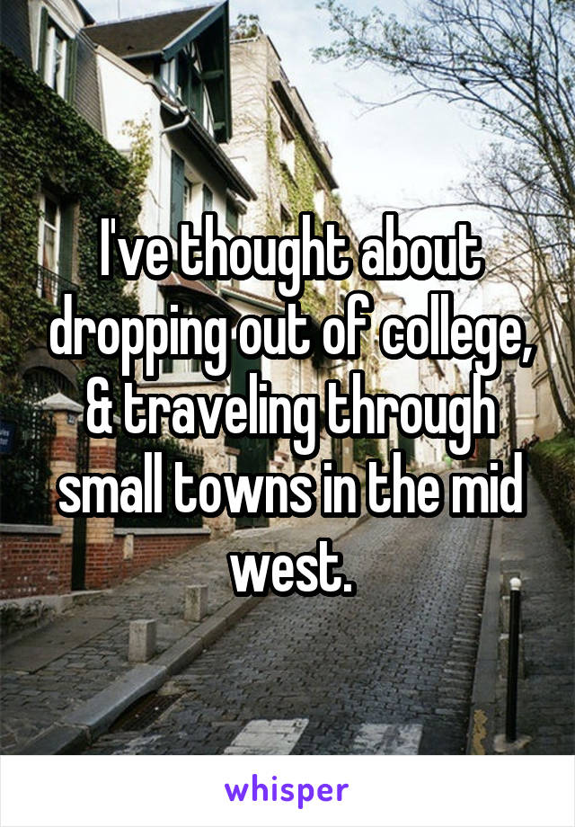 I've thought about dropping out of college, & traveling through small towns in the mid west.