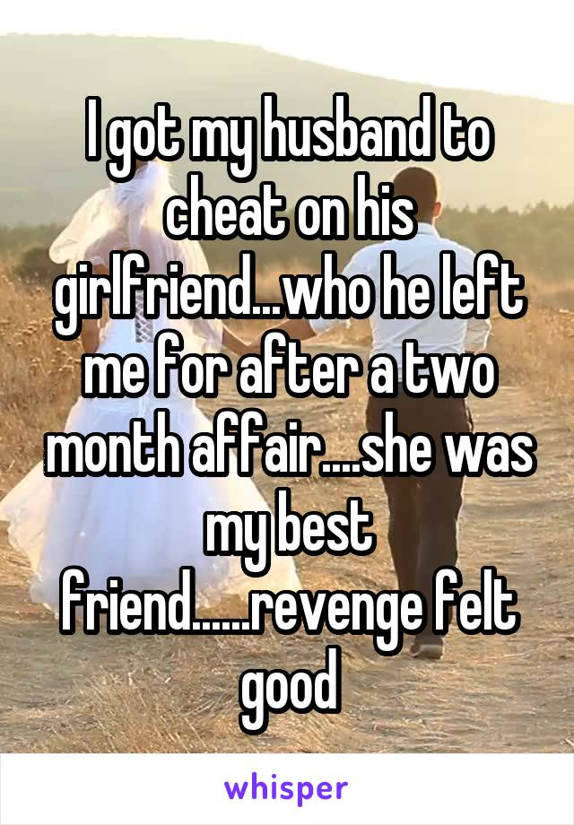 I got my husband to cheat on his girlfriend...who he left me for after a two month affair....she was my best friend......revenge felt good