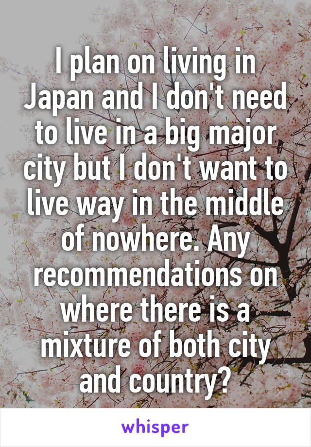 I plan on living in Japan and I don't need to live in a big major city but I don't want to live way in the middle of nowhere. Any recommendations on where there is a mixture of both city and country?