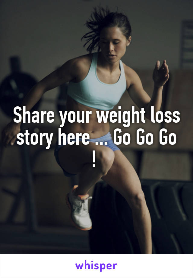 Share your weight loss story here ... Go Go Go !