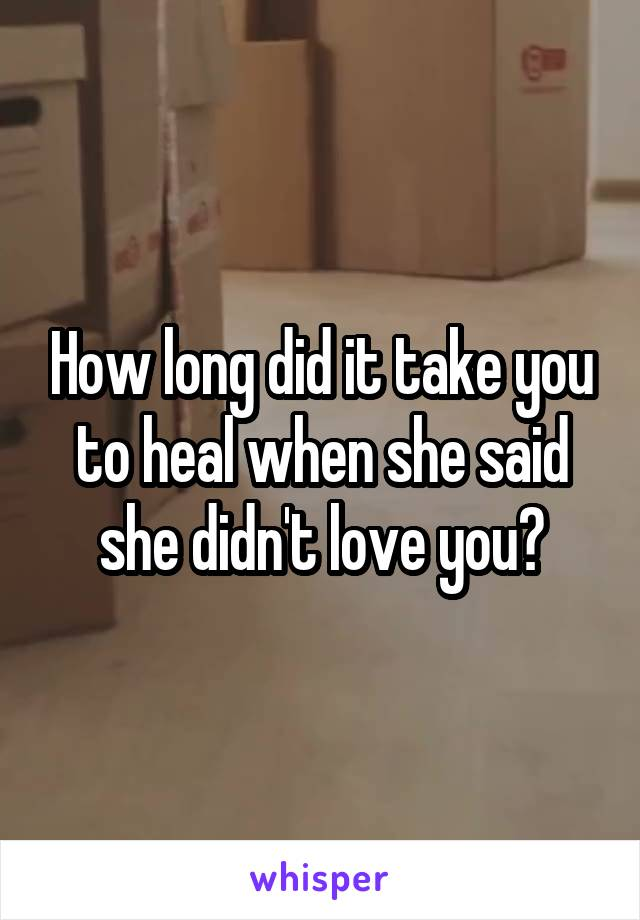 How long did it take you to heal when she said she didn't love you?
