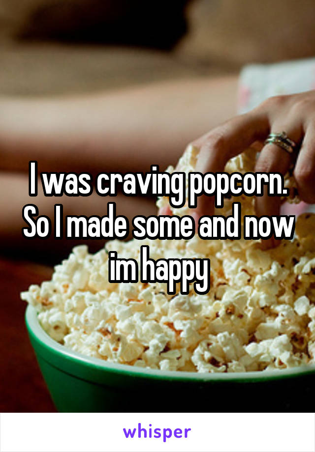 I was craving popcorn. So I made some and now im happy