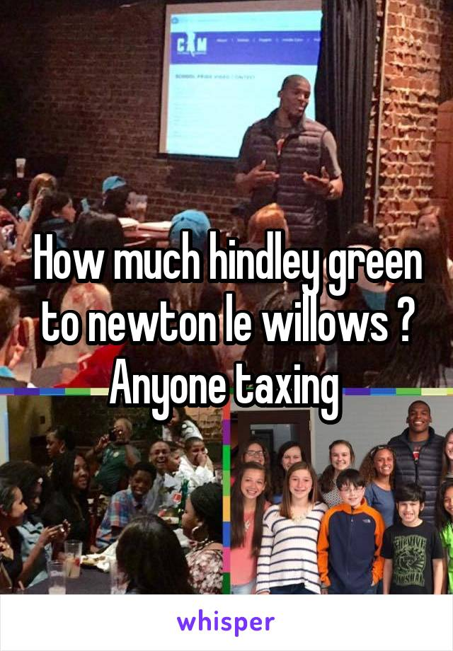 How much hindley green to newton le willows ? Anyone taxing