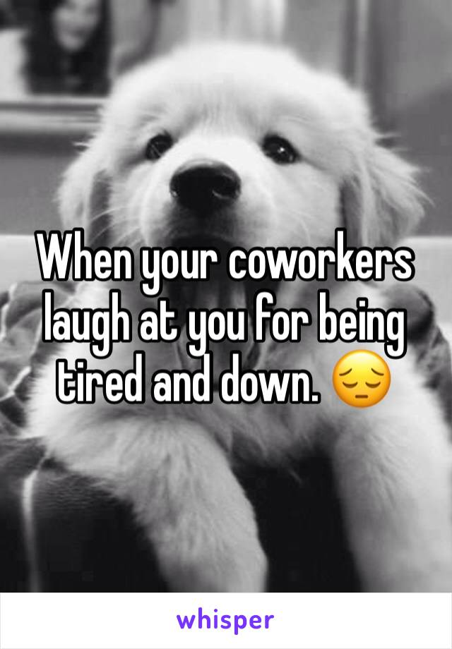 When your coworkers laugh at you for being tired and down. 😔