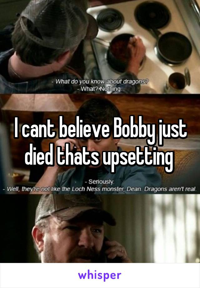 I cant believe Bobby just died thats upsetting