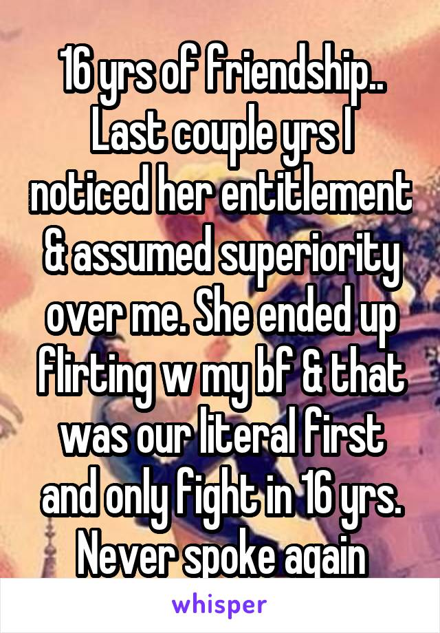 16 yrs of friendship.. Last couple yrs I noticed her entitlement & assumed superiority over me. She ended up flirting w my bf & that was our literal first and only fight in 16 yrs. Never spoke again