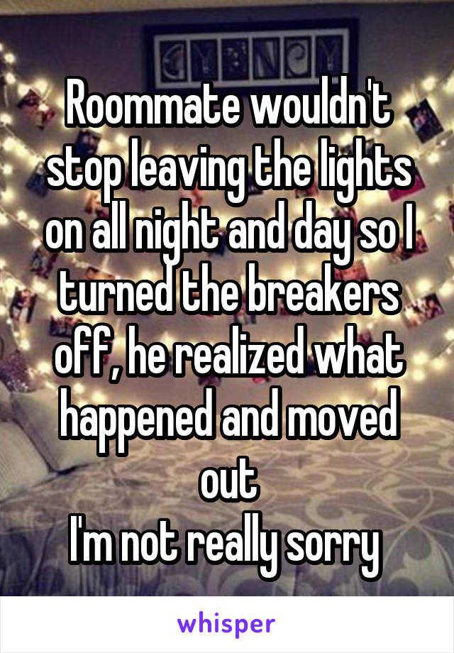 Roommate wouldn't stop leaving the lights on all night and day so I turned the breakers off, he realized what happened and moved out I'm not really sorry