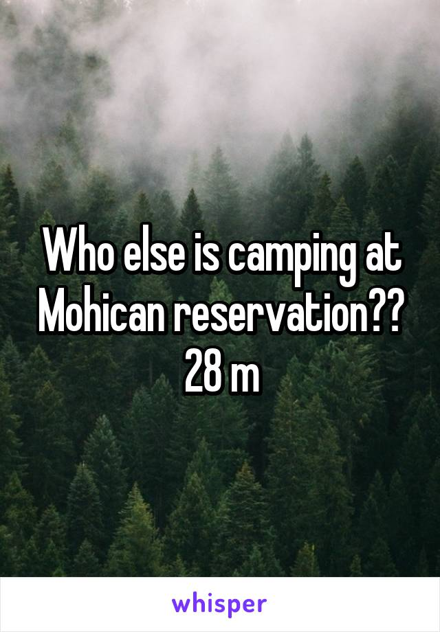 Who else is camping at Mohican reservation?? 28 m