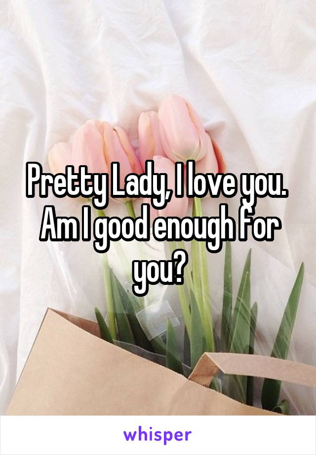 Pretty Lady, I love you.  Am I good enough for you?