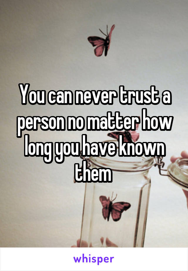 You can never trust a person no matter how long you have known them