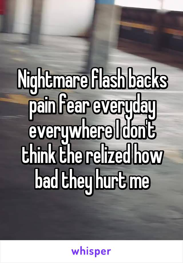 Nightmare flash backs pain fear everyday everywhere I don't think the relized how bad they hurt me