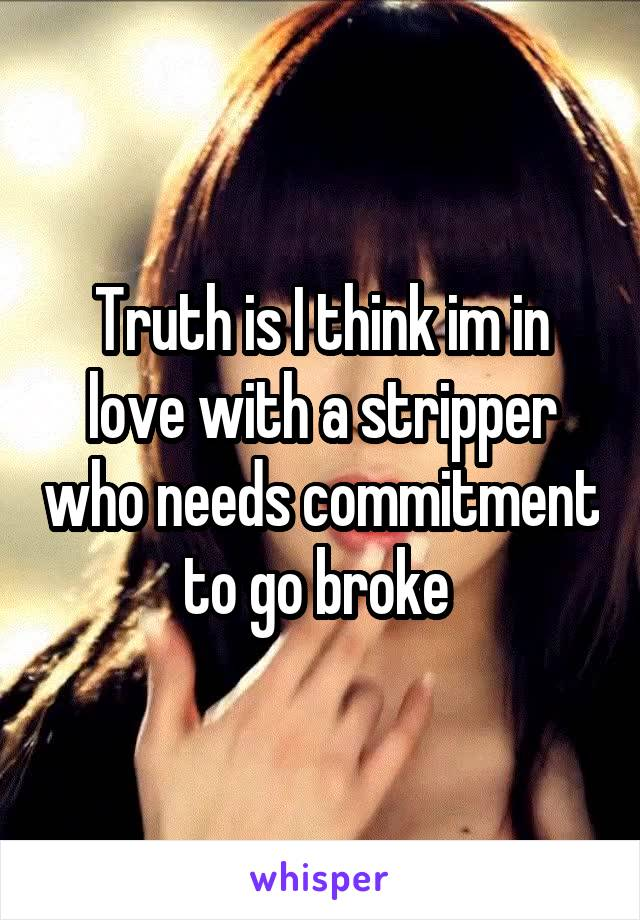Truth is I think im in love with a stripper who needs commitment to go broke