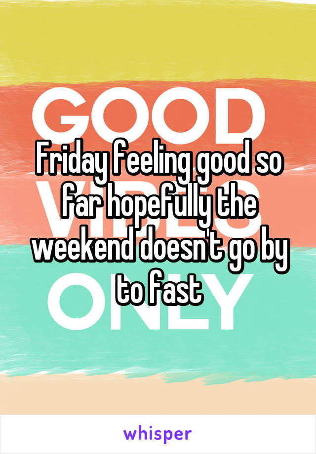 Friday feeling good so far hopefully the weekend doesn't go by to fast