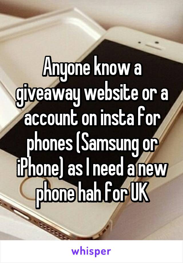 Anyone know a giveaway website or a account on insta for phones (Samsung or iPhone) as I need a new phone hah for UK