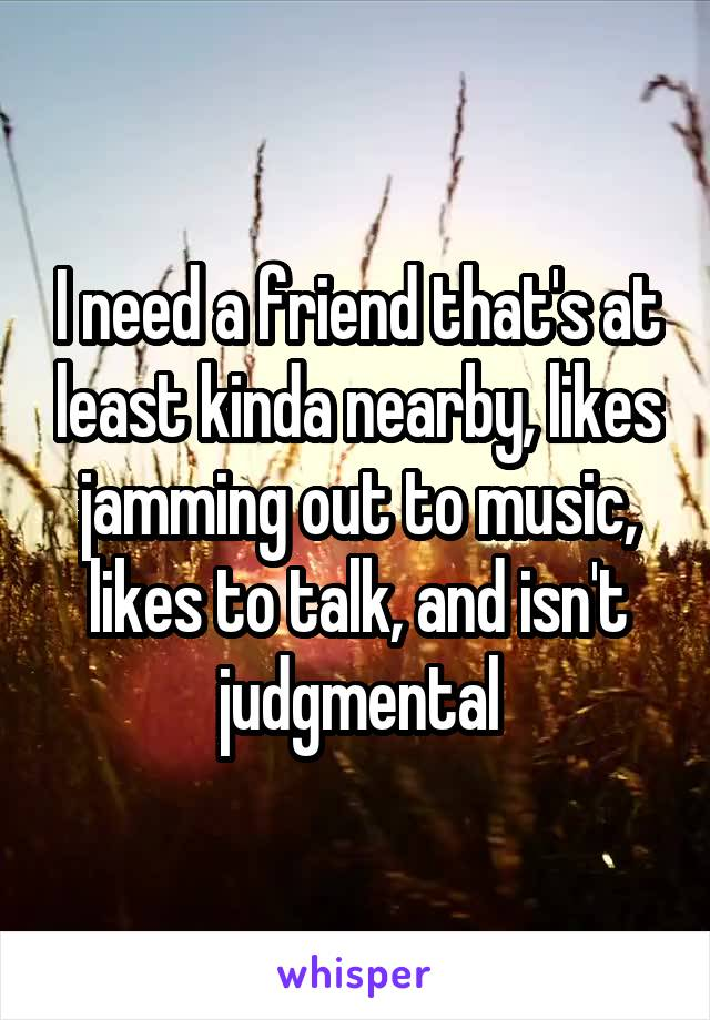 I need a friend that's at least kinda nearby, likes jamming out to music, likes to talk, and isn't judgmental