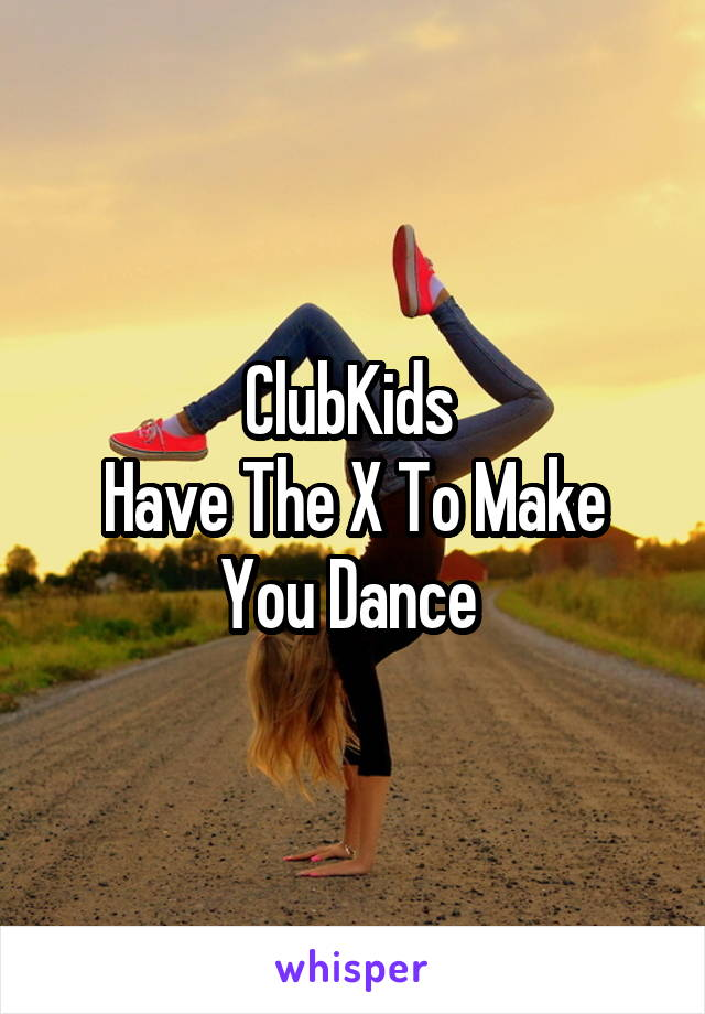 ClubKids  Have The X To Make You Dance
