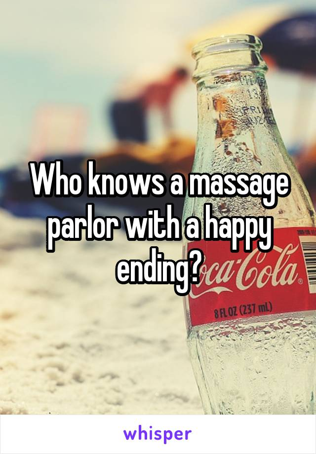 Who knows a massage parlor with a happy ending?