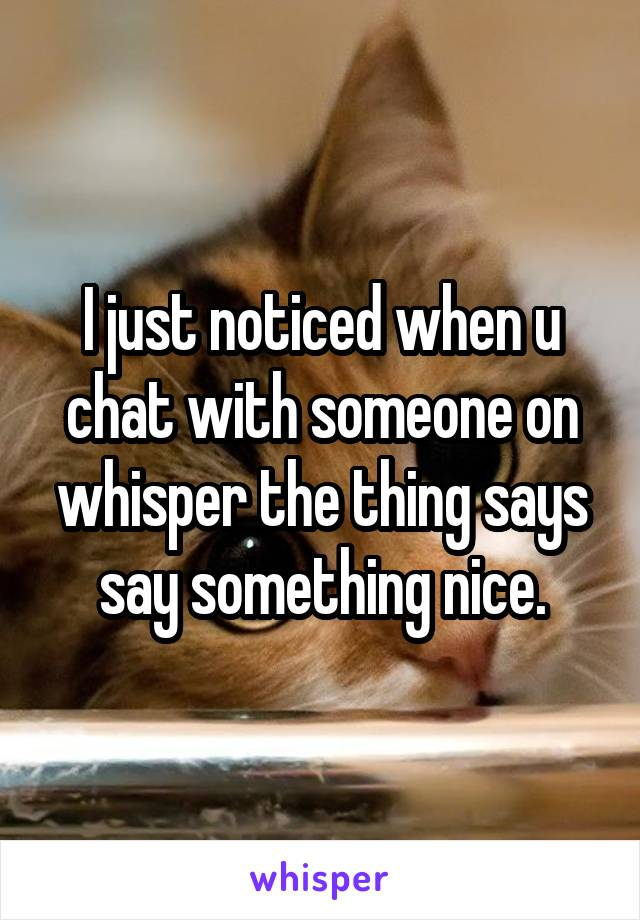 I just noticed when u chat with someone on whisper the thing says say something nice.