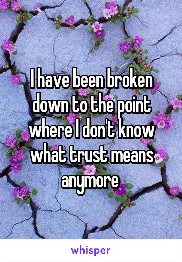 I have been broken down to the point where I don't know what trust means anymore