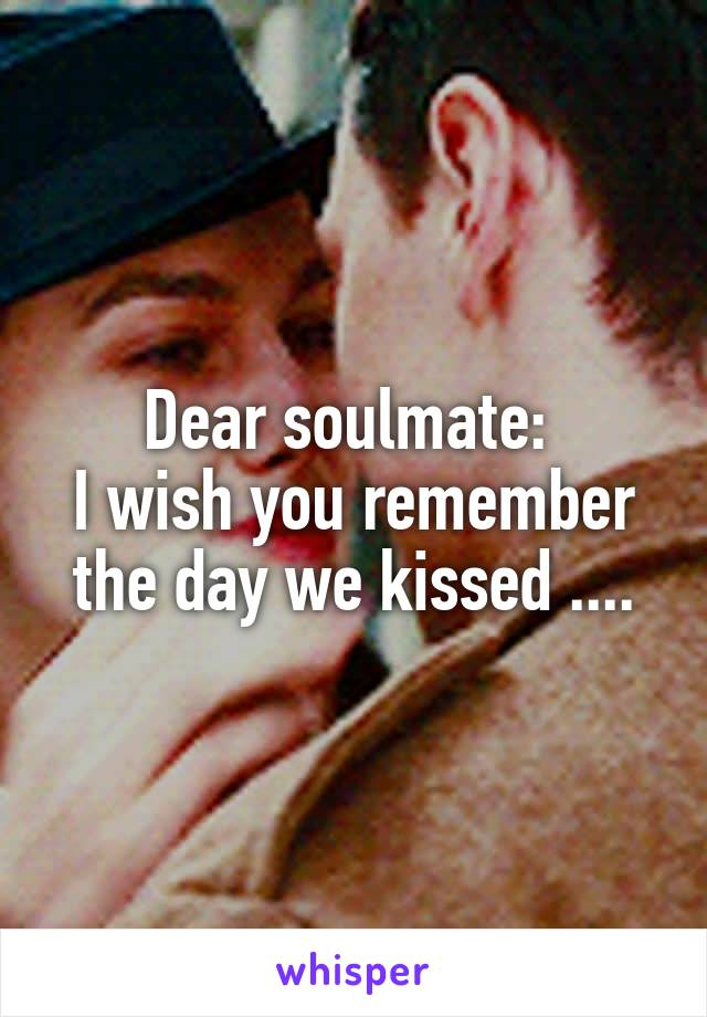 Dear soulmate:  I wish you remember the day we kissed ....