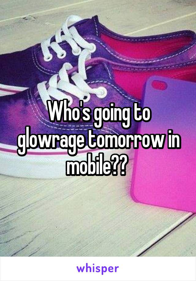 Who's going to glowrage tomorrow in mobile??