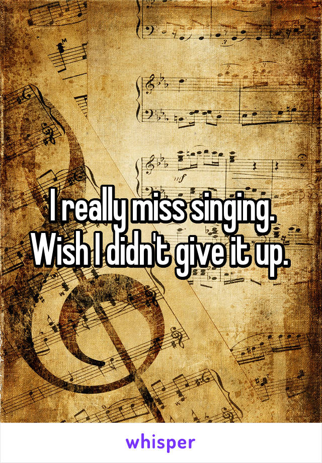 I really miss singing. Wish I didn't give it up.