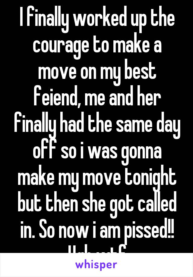 I finally worked up the courage to make a move on my best feiend, me and her finally had the same day off so i was gonna make my move tonight but then she got called in. So now i am pissed!! Ugh wtf