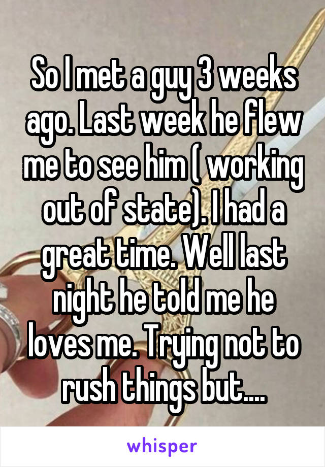 So I met a guy 3 weeks ago. Last week he flew me to see him ( working out of state). I had a great time. Well last night he told me he loves me. Trying not to rush things but....