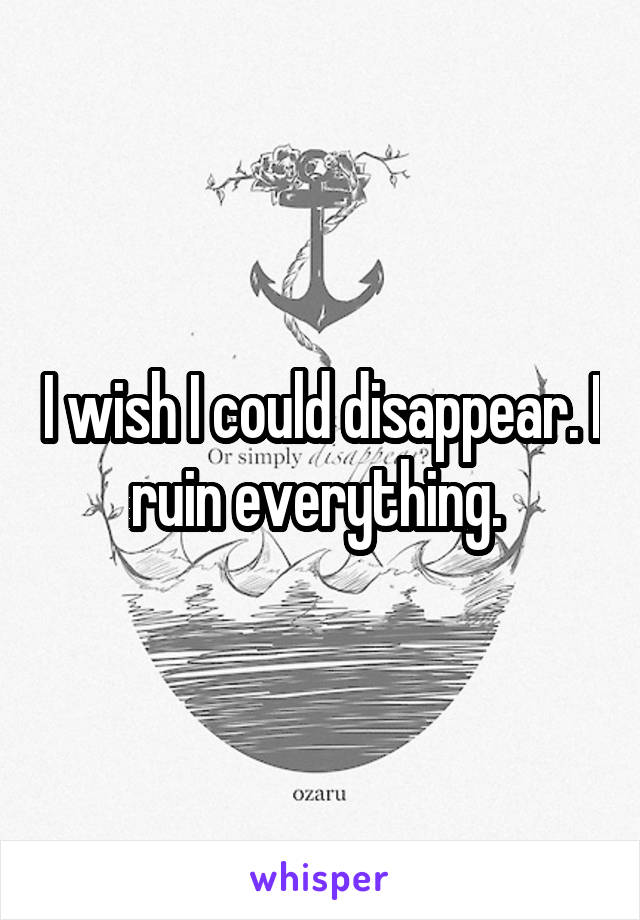 I wish I could disappear. I ruin everything.