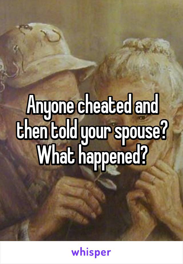 Anyone cheated and then told your spouse? What happened?