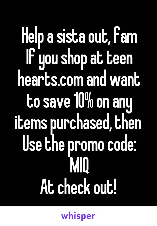 Help a sista out, fam If you shop at teen hearts.com and want to save 10% on any items purchased, then  Use the promo code: MIQ At check out!