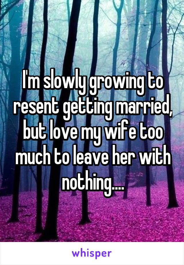 I'm slowly growing to resent getting married, but love my wife too much to leave her with nothing....