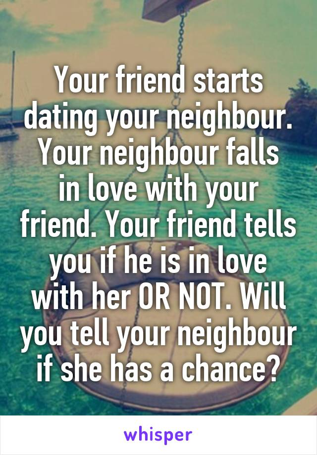 Your friend starts dating your neighbour. Your neighbour falls in love with your friend. Your friend tells you if he is in love with her OR NOT. Will you tell your neighbour if she has a chance?