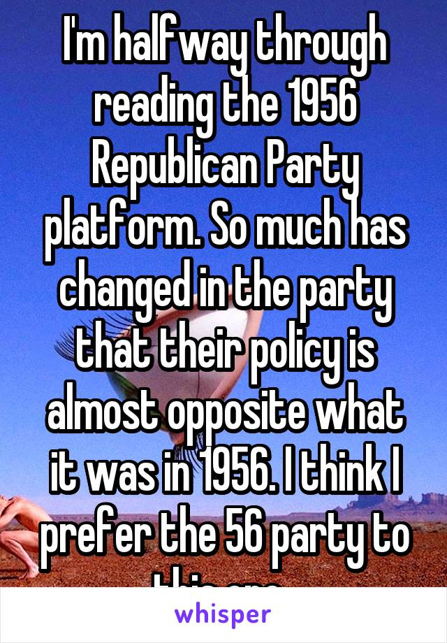I'm halfway through reading the 1956 Republican Party platform. So much has changed in the party that their policy is almost opposite what it was in 1956. I think I prefer the 56 party to this one.