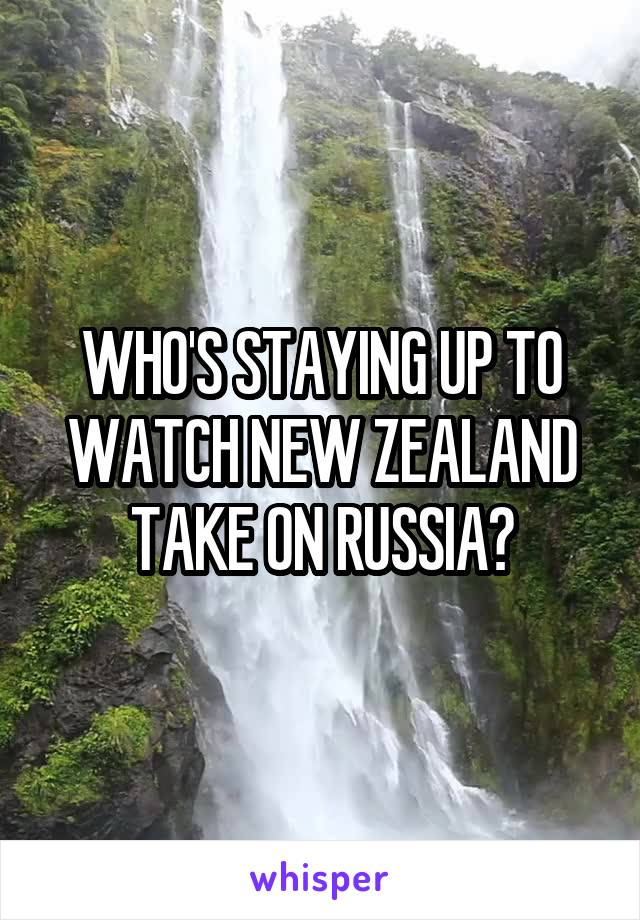 WHO'S STAYING UP TO WATCH NEW ZEALAND TAKE ON RUSSIA?