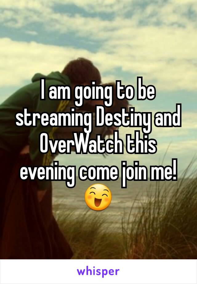 I am going to be streaming Destiny and OverWatch this evening come join me! 😄