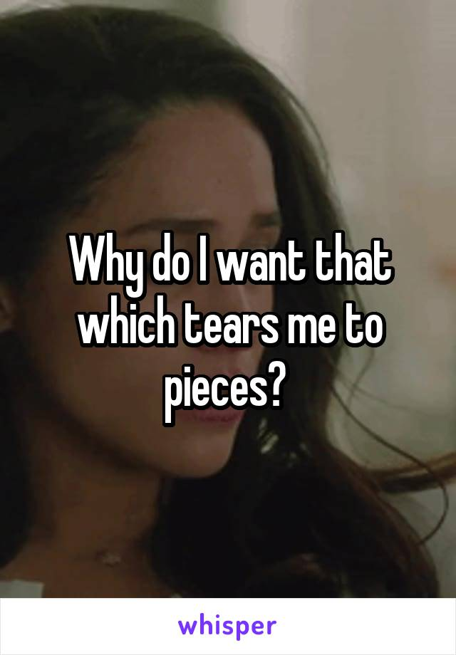 Why do I want that which tears me to pieces?
