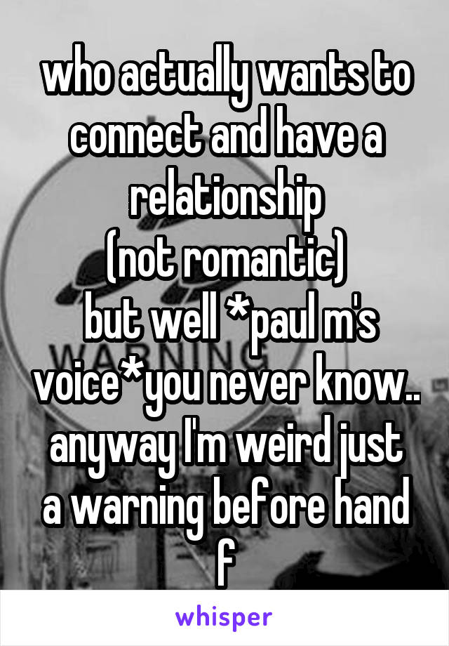 who actually wants to connect and have a relationship (not romantic)  but well *paul m's voice*you never know.. anyway I'm weird just a warning before hand f