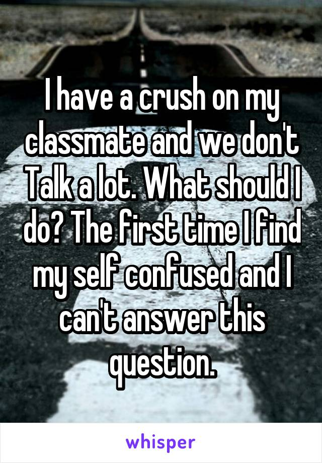 I have a crush on my classmate and we don't Talk a lot. What should I do? The first time I find my self confused and I can't answer this question.