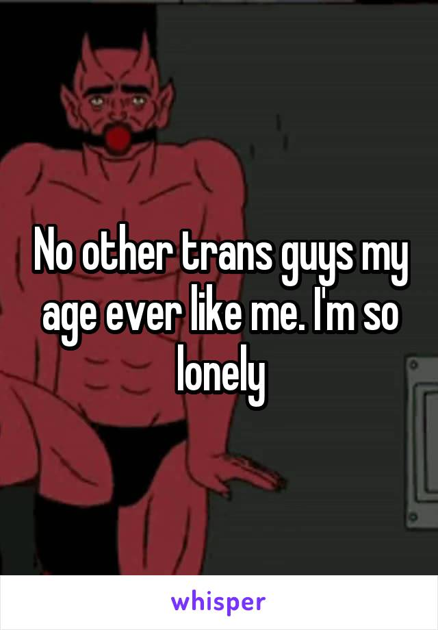 No other trans guys my age ever like me. I'm so lonely
