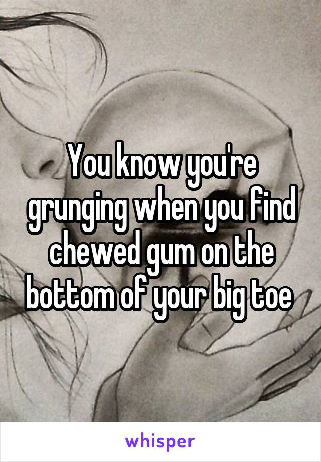 You know you're grunging when you find chewed gum on the bottom of your big toe