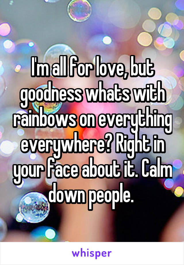 I'm all for love, but goodness whats with rainbows on everything everywhere? Right in your face about it. Calm down people.