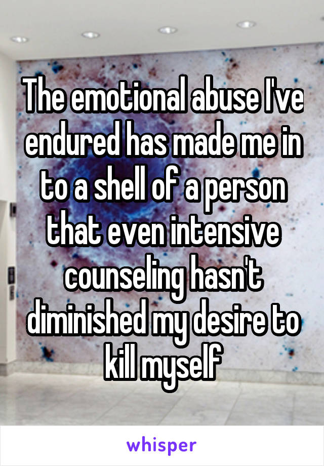 The emotional abuse I've endured has made me in to a shell of a person that even intensive counseling hasn't diminished my desire to kill myself