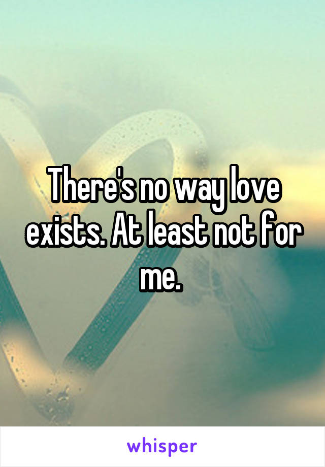 There's no way love exists. At least not for me.