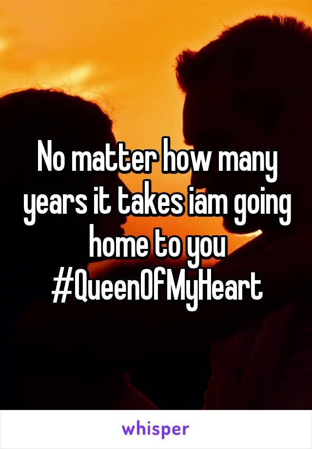 No matter how many years it takes iam going home to you #QueenOfMyHeart