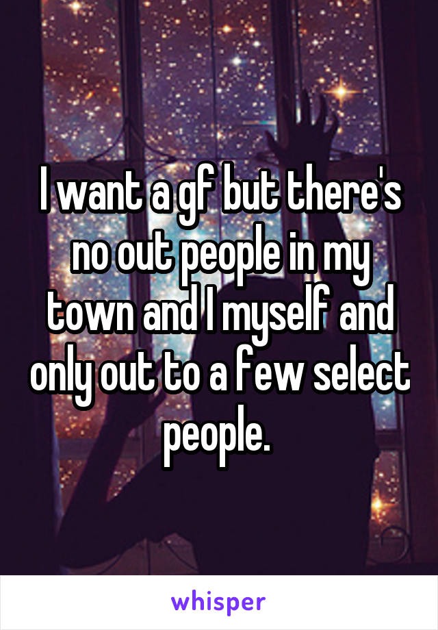 I want a gf but there's no out people in my town and I myself and only out to a few select people.