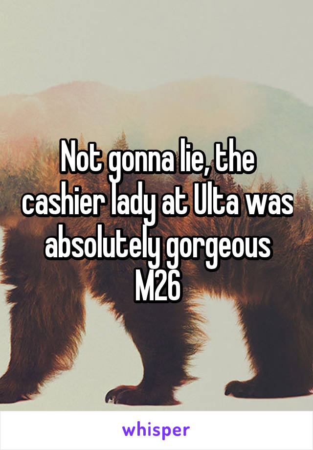 Not gonna lie, the cashier lady at Ulta was absolutely gorgeous M26
