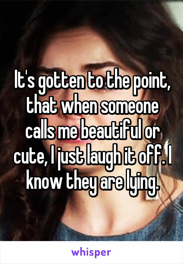 It's gotten to the point, that when someone calls me beautiful or cute, I just laugh it off. I know they are lying.